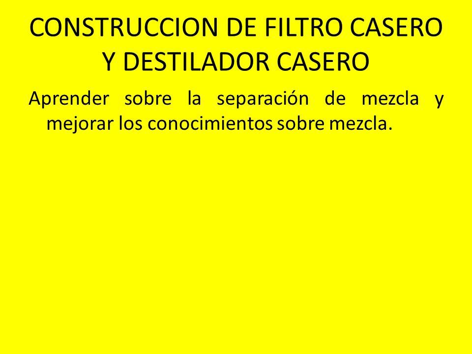 CONSTRUCCION DE FILTRO CASERO Y DESTILADOR CASERO Aprender sobre la separación de mezcla y mejorar los conocimientos sobre mezcla.