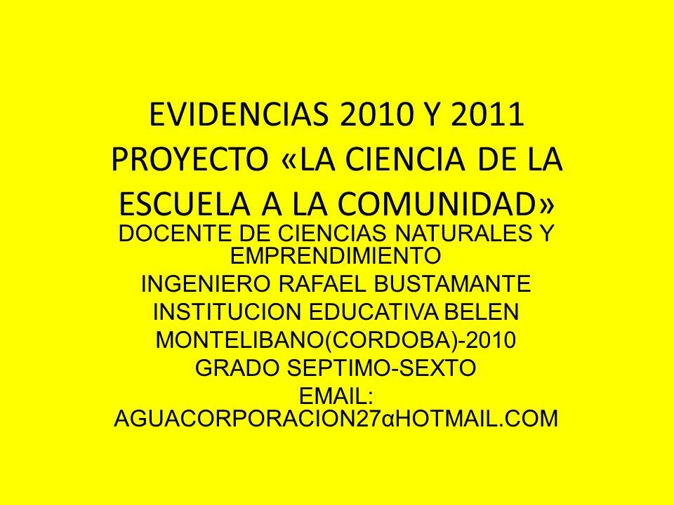 EVIDENCIAS 2010 Y 2011 PROYECTO «LA CIENCIA DE LA ESCUELA A LA COMUNIDAD» DOCENTE DE CIENCIAS NATURALES Y EMPRENDIMIENTO INGENIERO RAFAEL BUSTAMANTE INSTITUCION EDUCATIVA BELEN MONTELIBANO(CORDOBA)-2010 GRADO SEPTIMO-SEXTO EMAIL: AGUACORPORACION27αHOTMAIL.COM