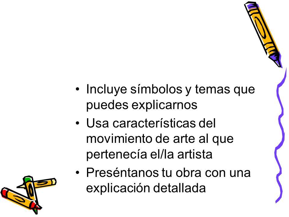 Incluye símbolos y temas que puedes explicarnos Usa características del movimiento de arte al que pertenecía el/la artista Preséntanos tu obra con una explicación detallada