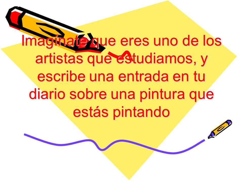 Imagínate que eres uno de los artistas que estudiamos, y escribe una entrada en tu diario sobre una pintura que estás pintando