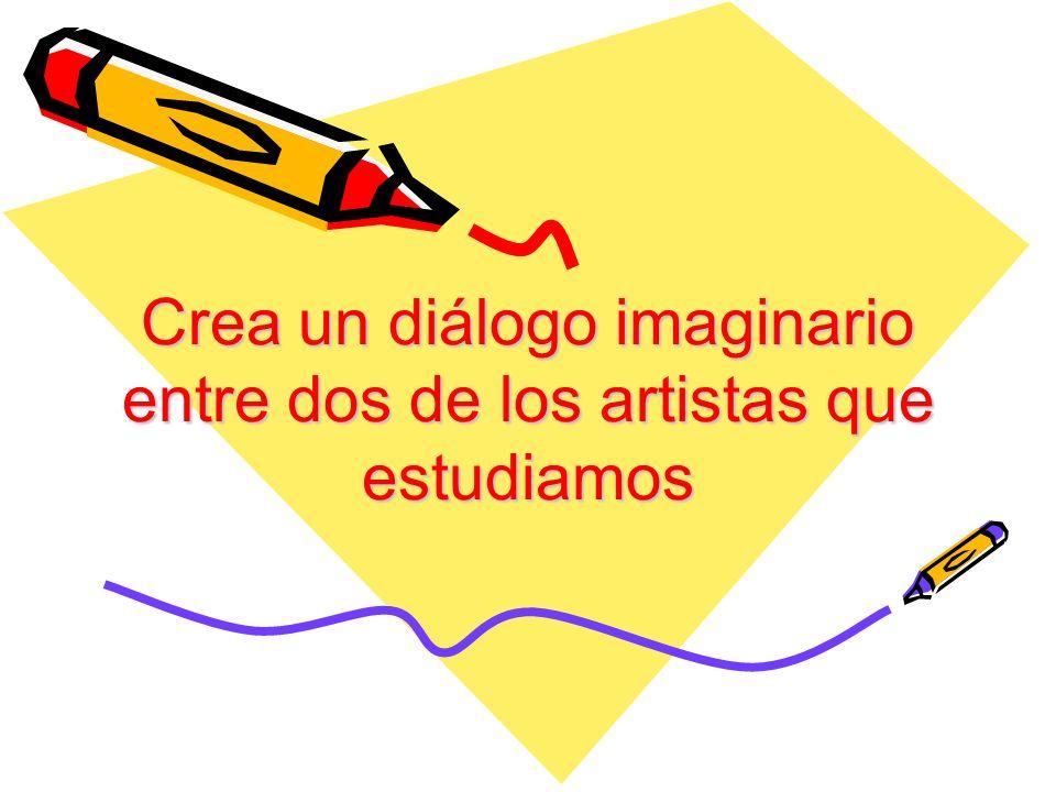 Crea un diálogo imaginario entre dos de los artistas que estudiamos