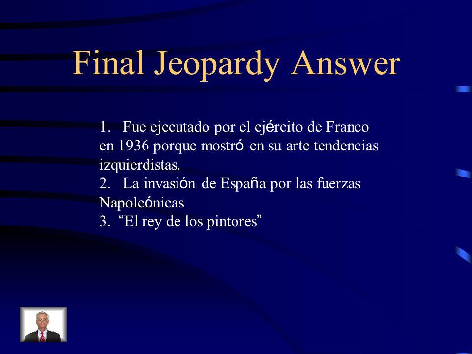Final Jeopardy 1. ¿C ó mo, cu á ndo, y por qu é muri ó Federico Garcia Lorca? 2.¿ Qu é ilustra la pintura El tres de mayo de Goya? 3.Cuando Velazquez