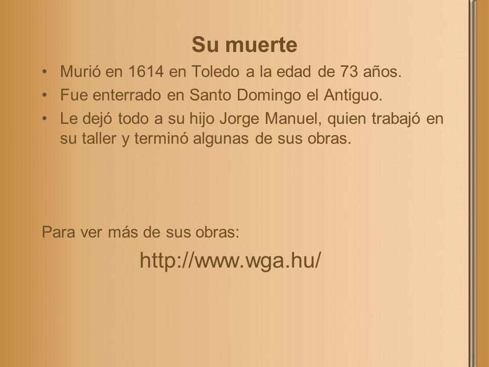 Su muerte Murió en 1614 en Toledo a la edad de 73 años. Fue enterrado en Santo Domingo el Antiguo. Le dejó todo a su hijo Jorge Manuel, quien trabajó