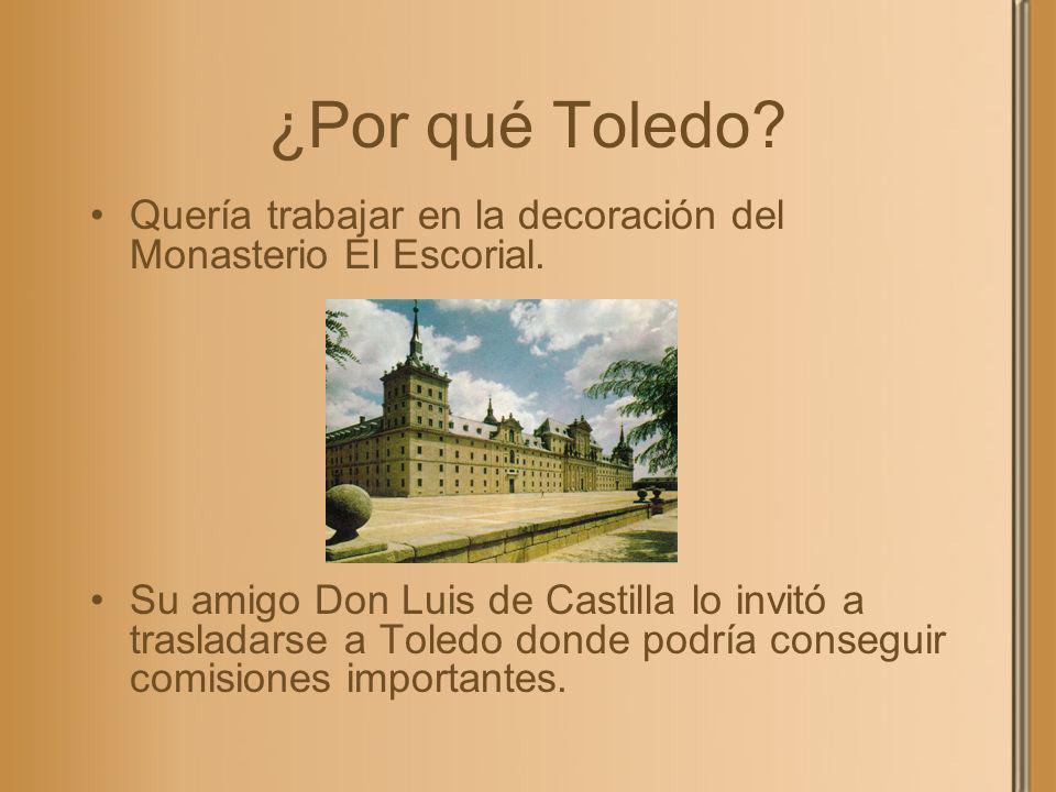 ¿Por qué Toledo? Quería trabajar en la decoración del Monasterio El Escorial. Su amigo Don Luis de Castilla lo invitó a trasladarse a Toledo donde pod