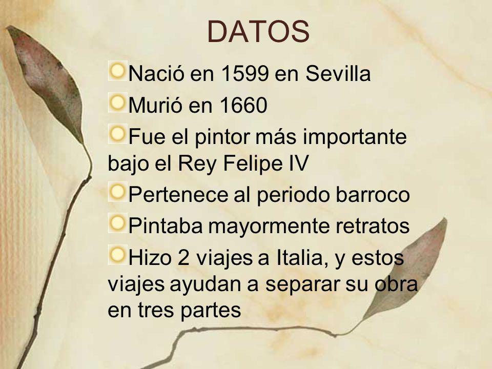 DATOS Nació en 1599 en Sevilla Murió en 1660 Fue el pintor más importante bajo el Rey Felipe IV Pertenece al periodo barroco Pintaba mayormente retrat