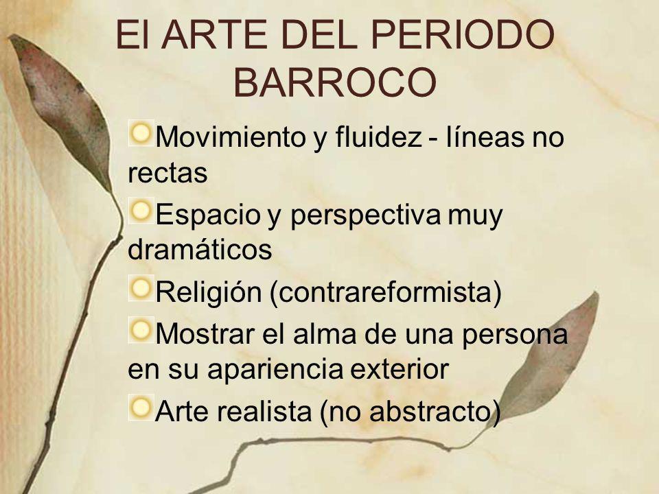 El ARTE DEL PERIODO BARROCO Movimiento y fluidez - líneas no rectas Espacio y perspectiva muy dramáticos Religión (contrareformista) Mostrar el alma d