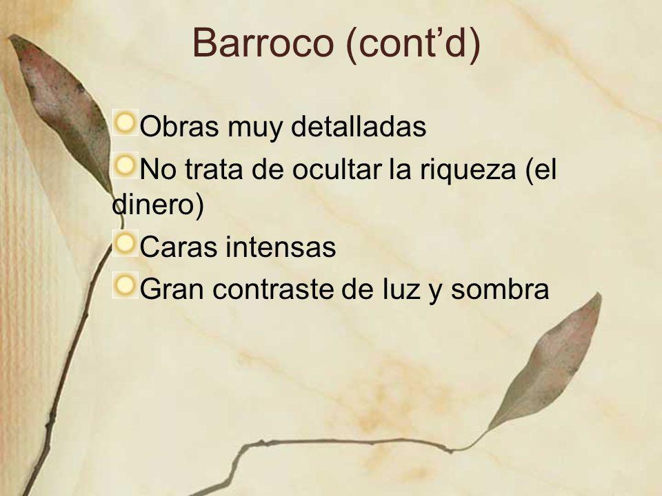 Barroco (contd) Obras muy detalladas No trata de ocultar la riqueza (el dinero) Caras intensas Gran contraste de luz y sombra