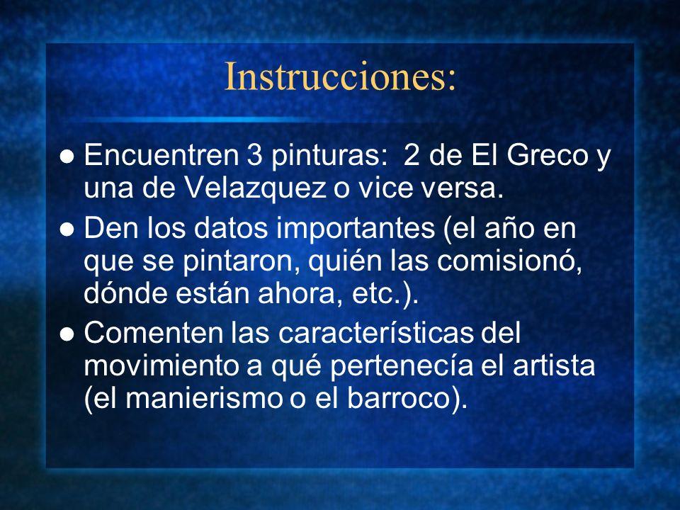 Instrucciones: Encuentren 3 pinturas: 2 de El Greco y una de Velazquez o vice versa. Den los datos importantes (el año en que se pintaron, quién las c