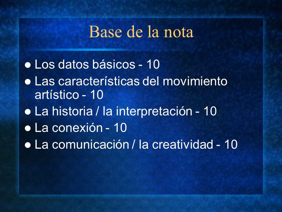 Base de la nota Los datos básicos - 10 Las características del movimiento artístico - 10 La historia / la interpretación - 10 La conexión - 10 La comunicación / la creatividad - 10