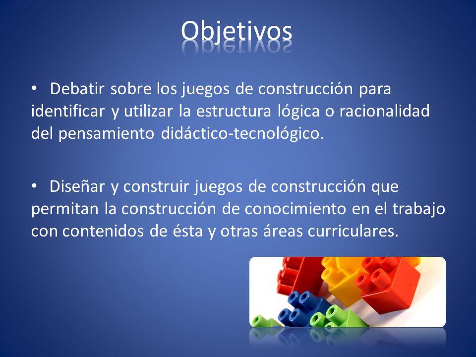 Debatir sobre los juegos de construcción para identificar y utilizar la estructura lógica o racionalidad del pensamiento didáctico-tecnológico.