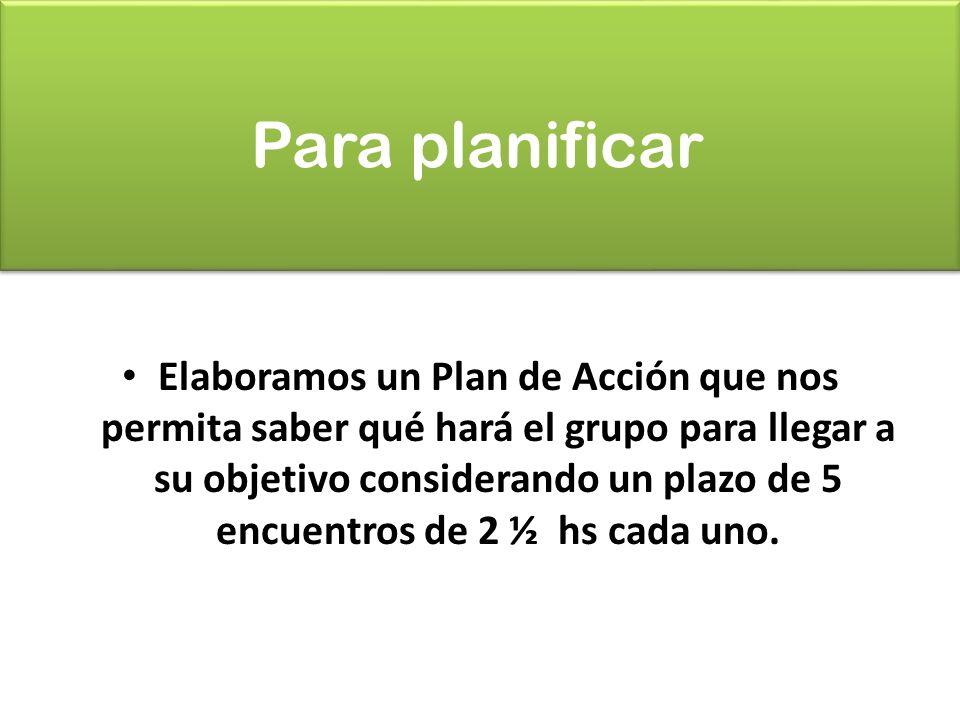 Para planificar Elaboramos un Plan de Acción que nos permita saber qué hará el grupo para llegar a su objetivo considerando un plazo de 5 encuentros de 2 ½ hs cada uno.