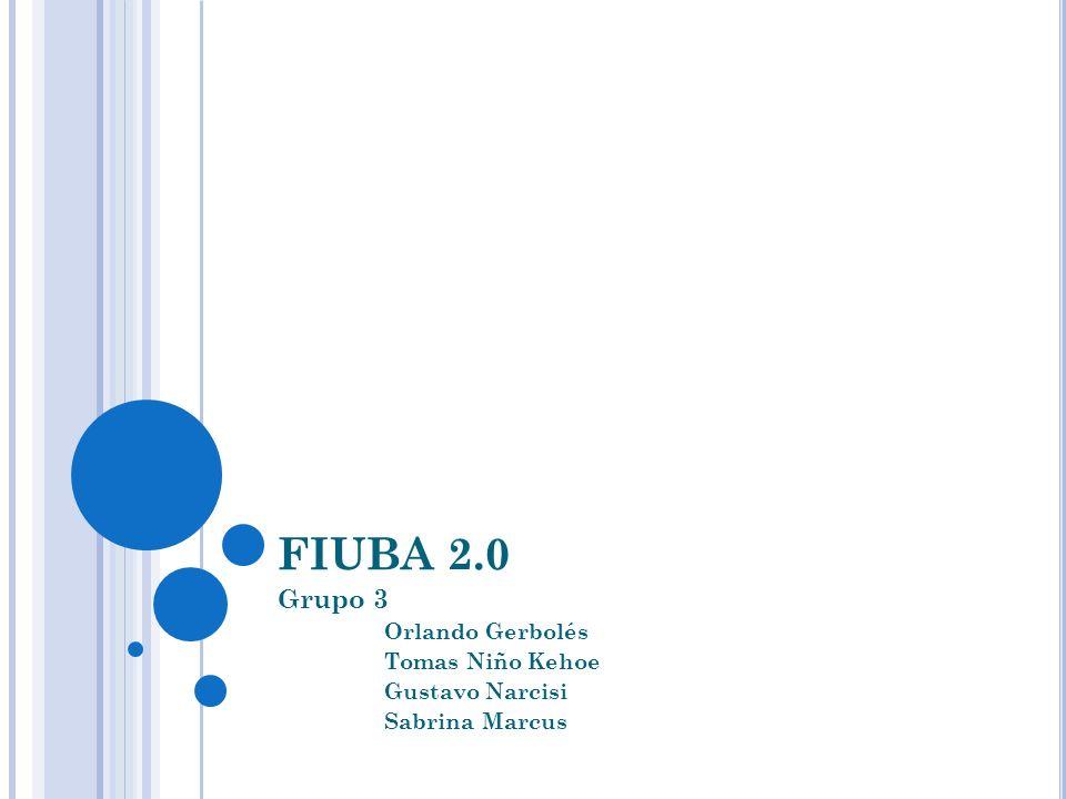 FIUBA 2.0 Grupo 3 Orlando Gerbolés Tomas Niño Kehoe Gustavo Narcisi Sabrina Marcus