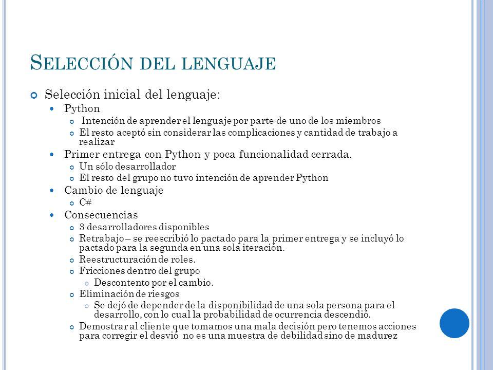 S ELECCIÓN DEL LENGUAJE Selección inicial del lenguaje: Python Intención de aprender el lenguaje por parte de uno de los miembros El resto aceptó sin considerar las complicaciones y cantidad de trabajo a realizar Primer entrega con Python y poca funcionalidad cerrada.