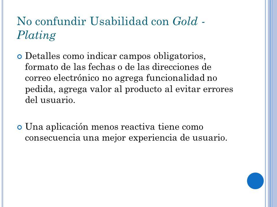 No confundir Usabilidad con Gold - Plating Detalles como indicar campos obligatorios, formato de las fechas o de las direcciones de correo electrónico no agrega funcionalidad no pedida, agrega valor al producto al evitar errores del usuario.