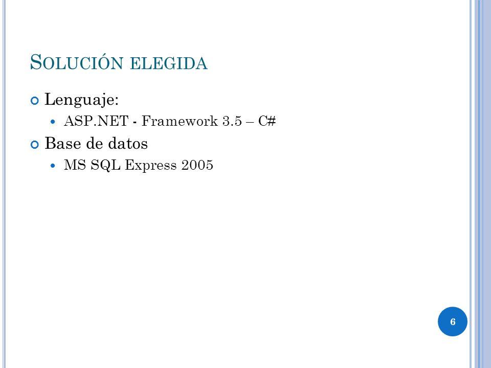 6 S OLUCIÓN ELEGIDA Lenguaje: ASP.NET - Framework 3.5 – C# Base de datos MS SQL Express 2005