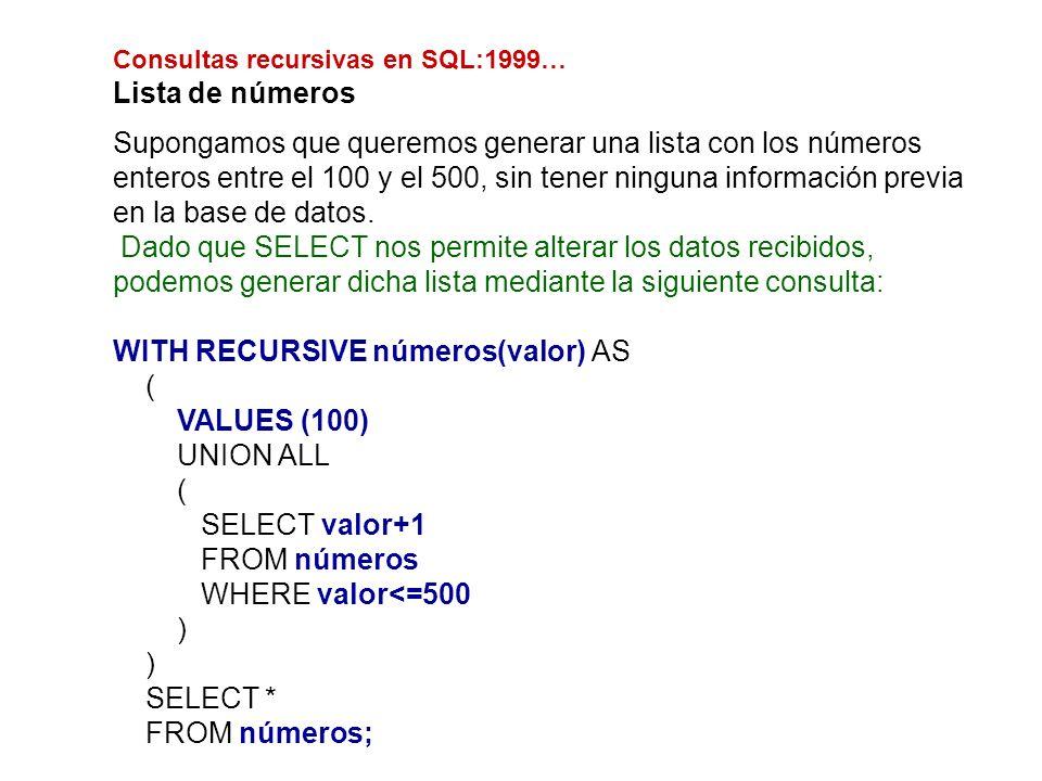 Consultas recursivas en SQL:1999… Lista de números Supongamos que queremos generar una lista con los números enteros entre el 100 y el 500, sin tener