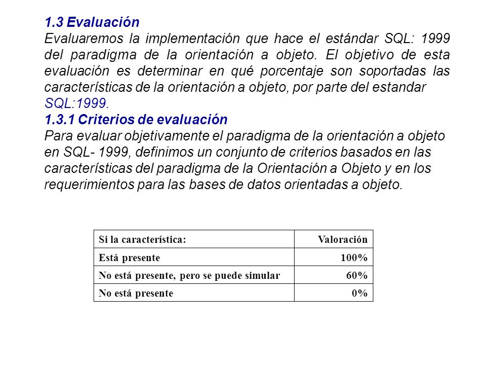 1.3 Evaluación Evaluaremos la implementación que hace el estándar SQL: 1999 del paradigma de la orientación a objeto. El objetivo de esta evaluación e