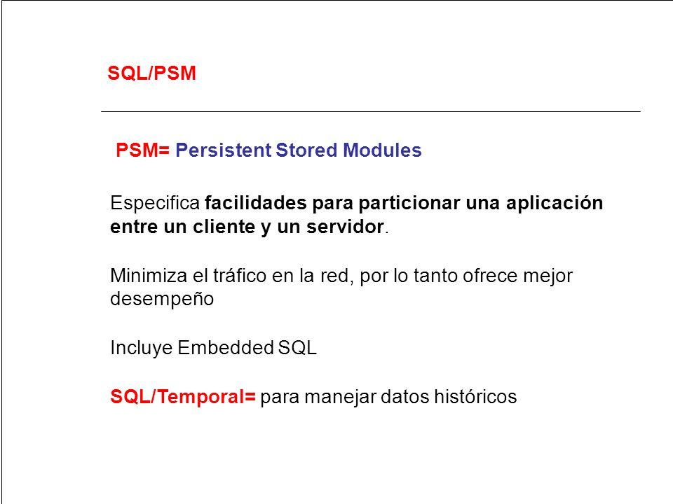 SQL/PSM PSM= Persistent Stored Modules Especifica facilidades para particionar una aplicación entre un cliente y un servidor. Minimiza el tráfico en l