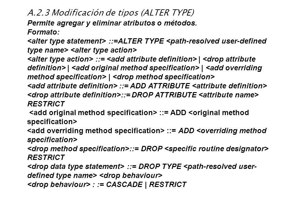 A.2.3 Modificación de tipos (ALTER TYPE) Permite agregar y eliminar atributos o métodos. Formato: ::=ALTER TYPE ::=   <drop attribute definition>    
