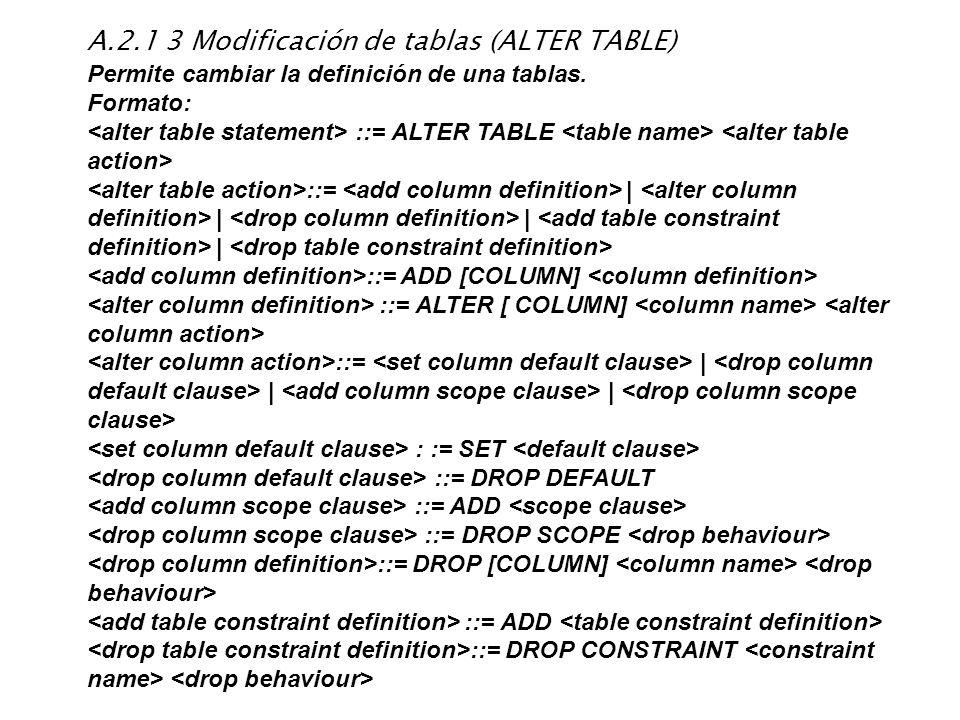 A.2.1 3 Modificación de tablas (ALTER TABLE) Permite cambiar la definición de una tablas. Formato: ::= ALTER TABLE ::=   <alter column definition>    