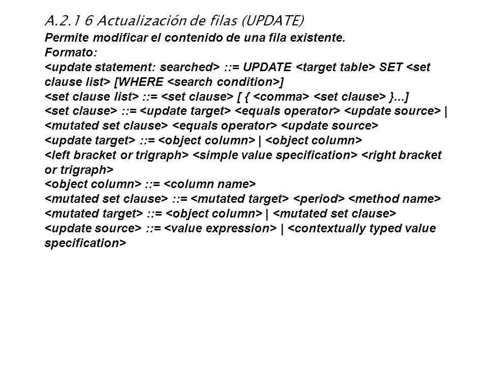A.2.1 6 Actualización de filas (UPDATE) Permite modificar el contenido de una fila existente. Formato: ::= UPDATE SET [WHERE ] ::= [ { }...] ::=   ::=