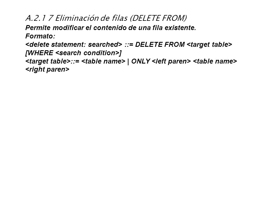 A.2.1 7 Eliminación de filas (DELETE FROM) Permite modificar el contenido de una fila existente. Formato: ::= DELETE FROM [WHERE ] ::=   ONLY