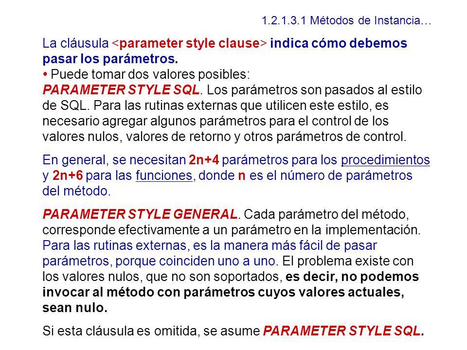 1.2.1.3.1 Métodos de Instancia… La cláusula indica cómo debemos pasar los parámetros. Puede tomar dos valores posibles: PARAMETER STYLE SQL. Los parám