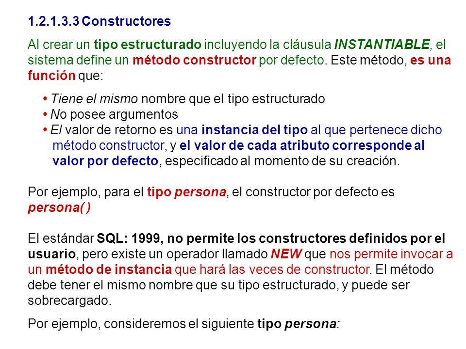 1.2.1.3.3 Constructores Al crear un tipo estructurado incluyendo la cláusula INSTANTIABLE, el sistema define un método constructor por defecto. Este m