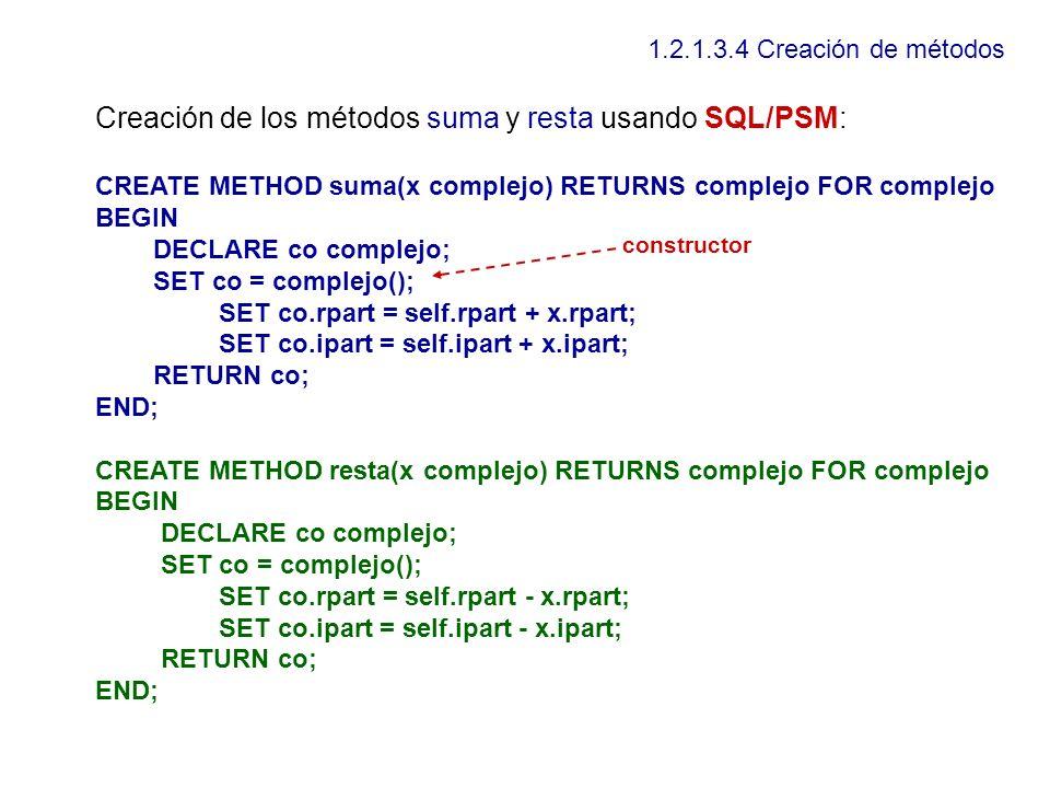 1.2.1.3.4 Creación de métodos Creación de los métodos suma y resta usando SQL/PSM: CREATE METHOD suma(x complejo) RETURNS complejo FOR complejo BEGIN