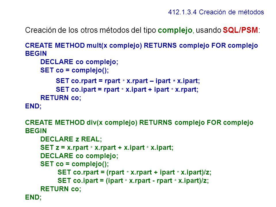 412.1.3.4 Creación de métodos Creación de los otros métodos del tipo complejo, usando SQL/PSM: CREATE METHOD mult(x complejo) RETURNS complejo FOR com