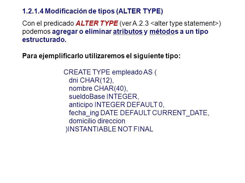 1.2.1.4 Modificación de tipos (ALTER TYPE) Con el predicado ALTER TYPE (ver A.2.3 ) podemos agregar o eliminar atributos y métodos a un tipo estructur