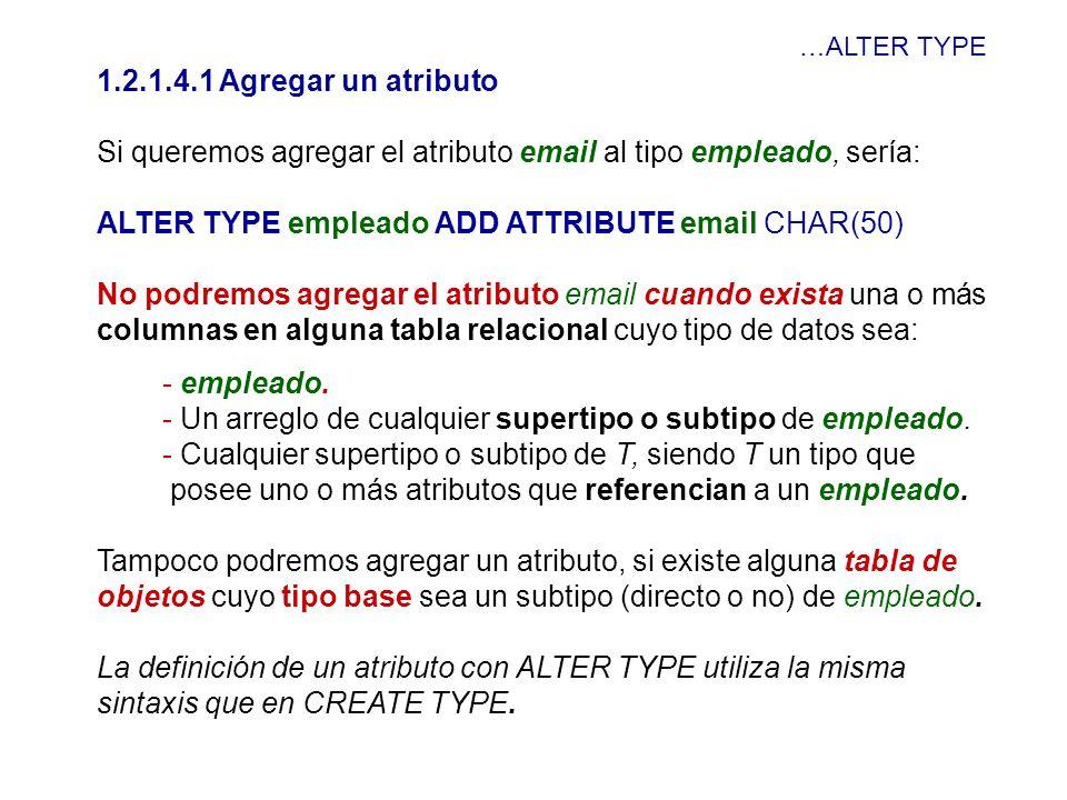 …ALTER TYPE 1.2.1.4.1 Agregar un atributo Si queremos agregar el atributo email al tipo empleado, sería: ALTER TYPE empleado ADD ATTRIBUTE email CHAR(