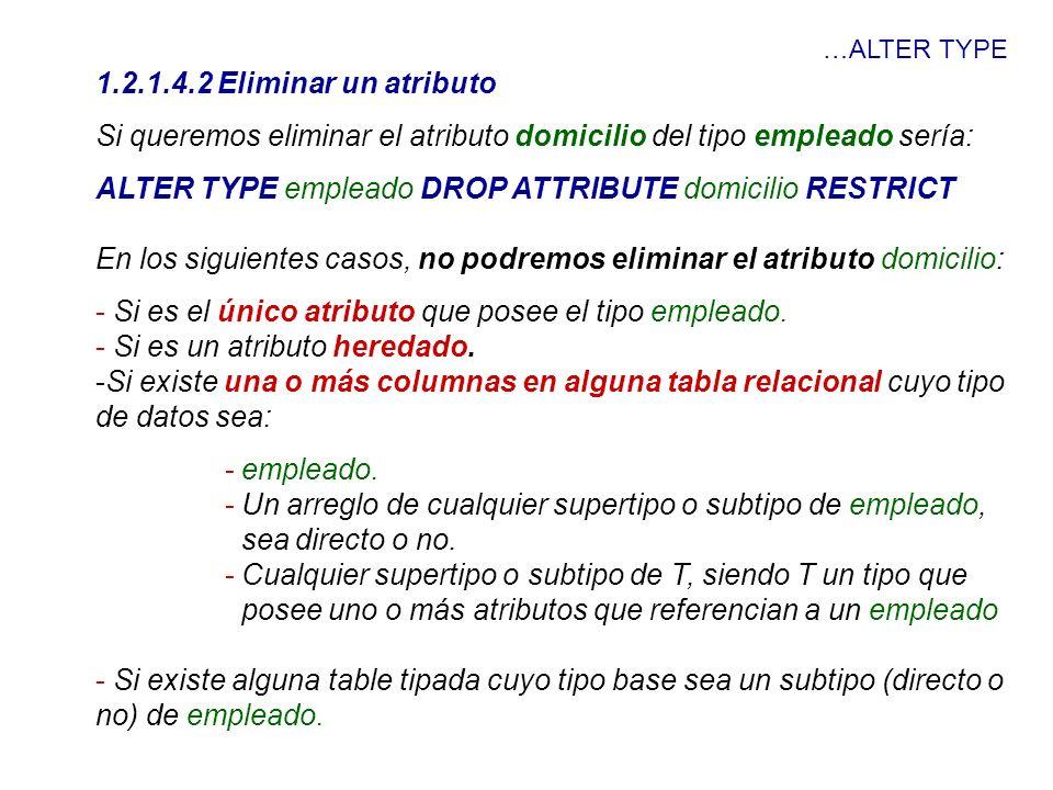 …ALTER TYPE 1.2.1.4.2 Eliminar un atributo Si queremos eliminar el atributo domicilio del tipo empleado sería: ALTER TYPE empleado DROP ATTRIBUTE domi