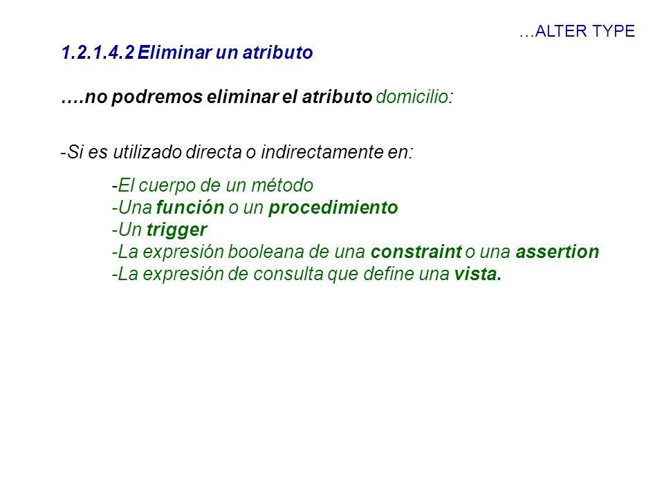 …ALTER TYPE 1.2.1.4.2 Eliminar un atributo ….no podremos eliminar el atributo domicilio: -Si es utilizado directa o indirectamente en: -El cuerpo de u