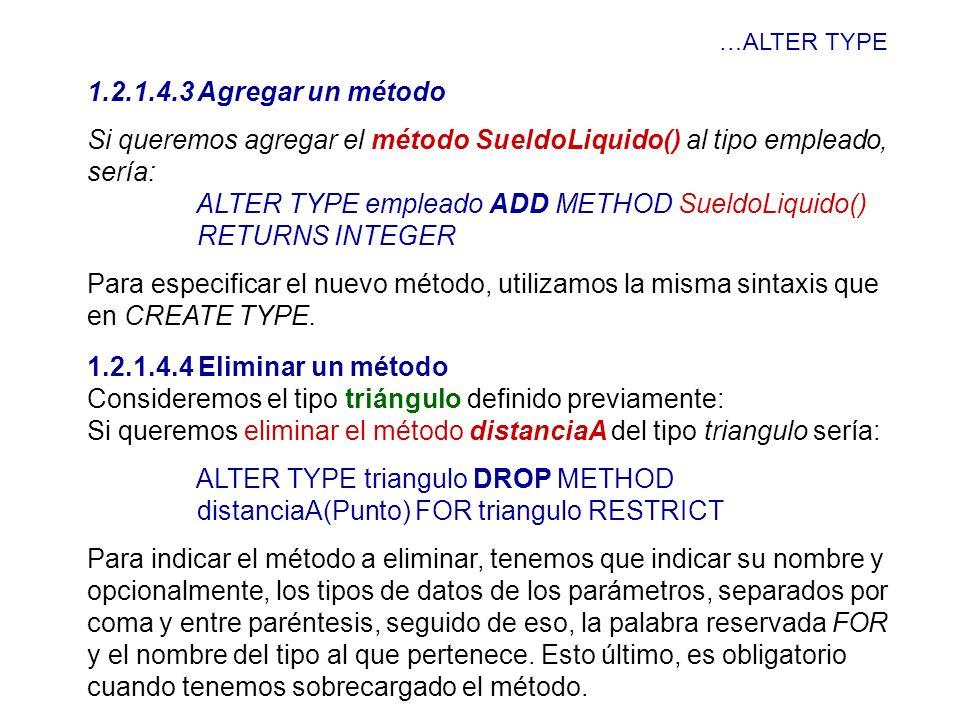 …ALTER TYPE 1.2.1.4.3 Agregar un método Si queremos agregar el método SueldoLiquido() al tipo empleado, sería: ALTER TYPE empleado ADD METHOD SueldoLi