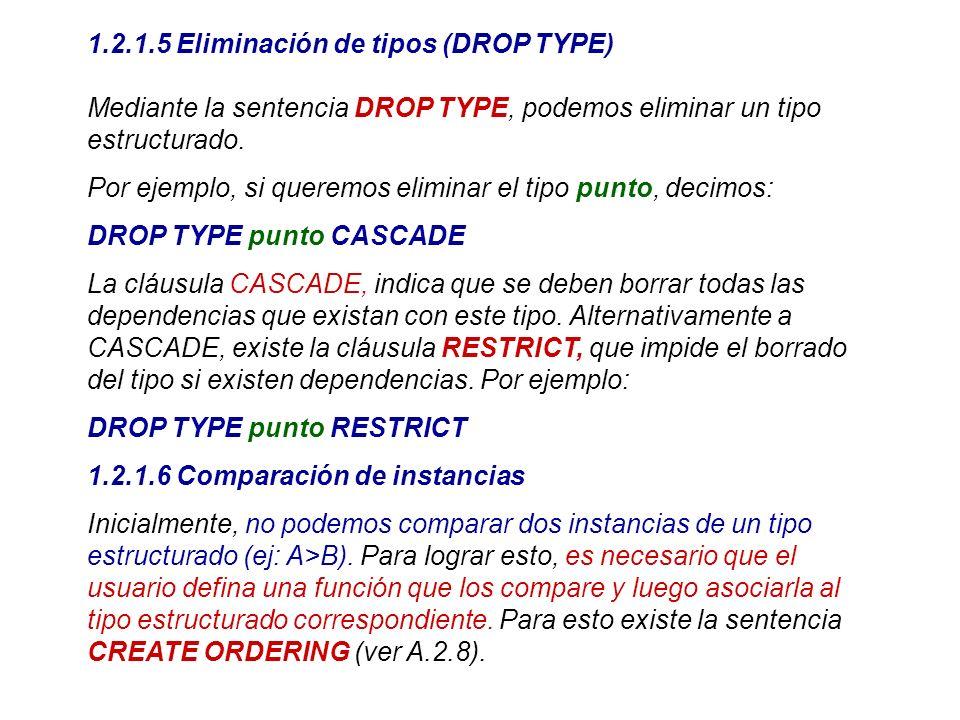 1.2.1.5 Eliminación de tipos (DROP TYPE) Mediante la sentencia DROP TYPE, podemos eliminar un tipo estructurado. Por ejemplo, si queremos eliminar el