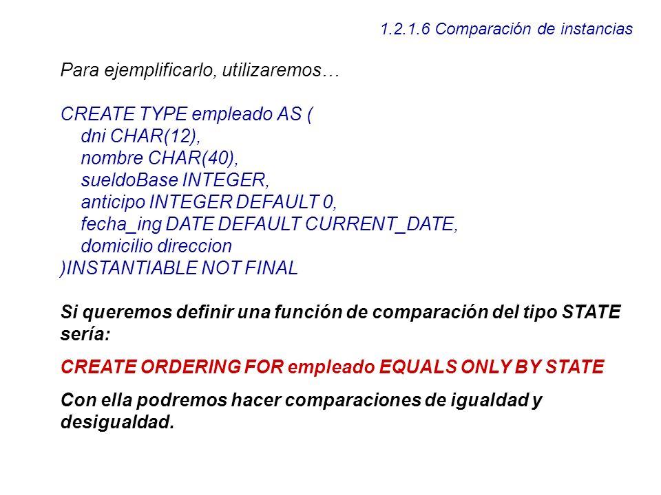 1.2.1.6 Comparación de instancias Para ejemplificarlo, utilizaremos… CREATE TYPE empleado AS ( dni CHAR(12), nombre CHAR(40), sueldoBase INTEGER, anti