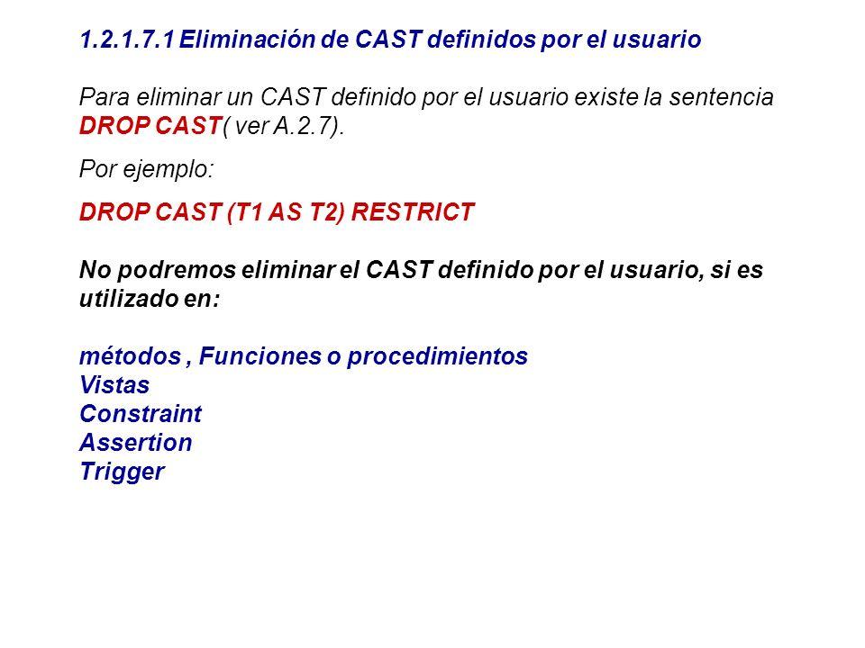 1.2.1.7.1 Eliminación de CAST definidos por el usuario Para eliminar un CAST definido por el usuario existe la sentencia DROP CAST( ver A.2.7). Por ej