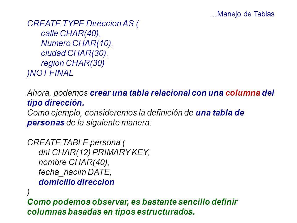 …Manejo de Tablas CREATE TYPE Direccion AS ( calle CHAR(40), Numero CHAR(10), ciudad CHAR(30), region CHAR(30) )NOT FINAL Ahora, podemos crear una tab