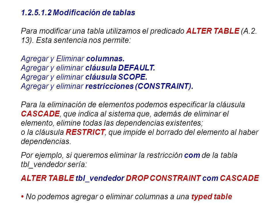 1.2.5.1.2 Modificación de tablas Para modificar una tabla utilizamos el predicado ALTER TABLE (A.2. 13). Esta sentencia nos permite: Agregar y Elimina