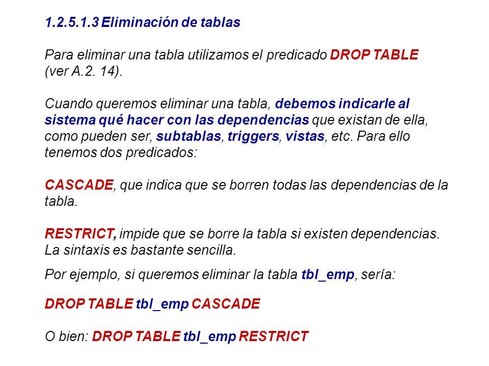 1.2.5.1.3 Eliminación de tablas Para eliminar una tabla utilizamos el predicado DROP TABLE (ver A.2. 14). Cuando queremos eliminar una tabla, debemos