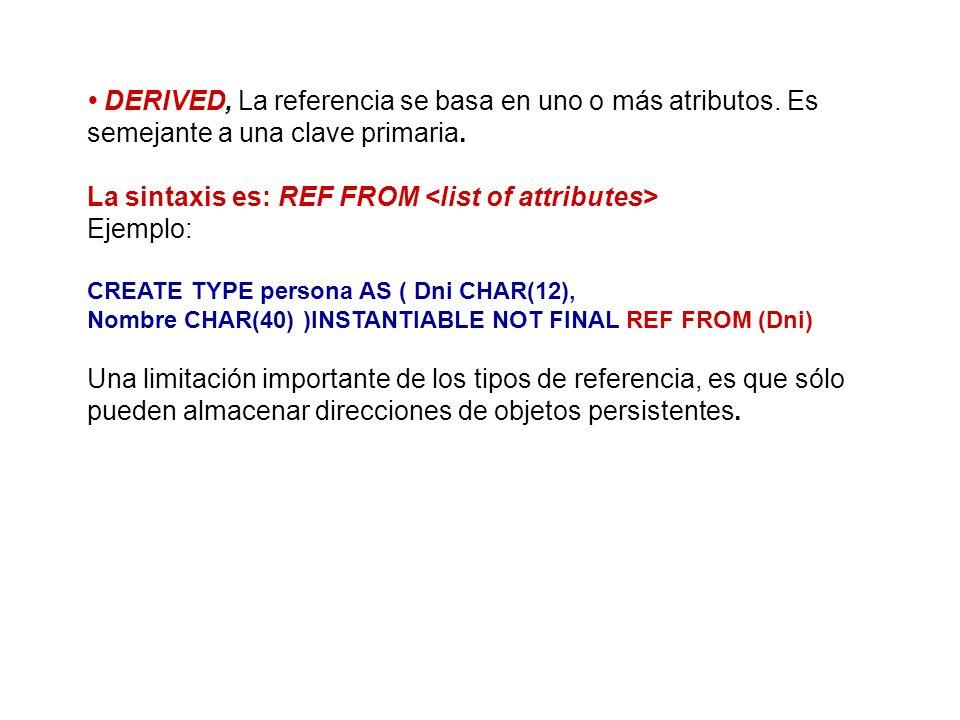 DERIVED, La referencia se basa en uno o más atributos. Es semejante a una clave primaria. La sintaxis es: REF FROM Ejemplo: CREATE TYPE persona AS ( D