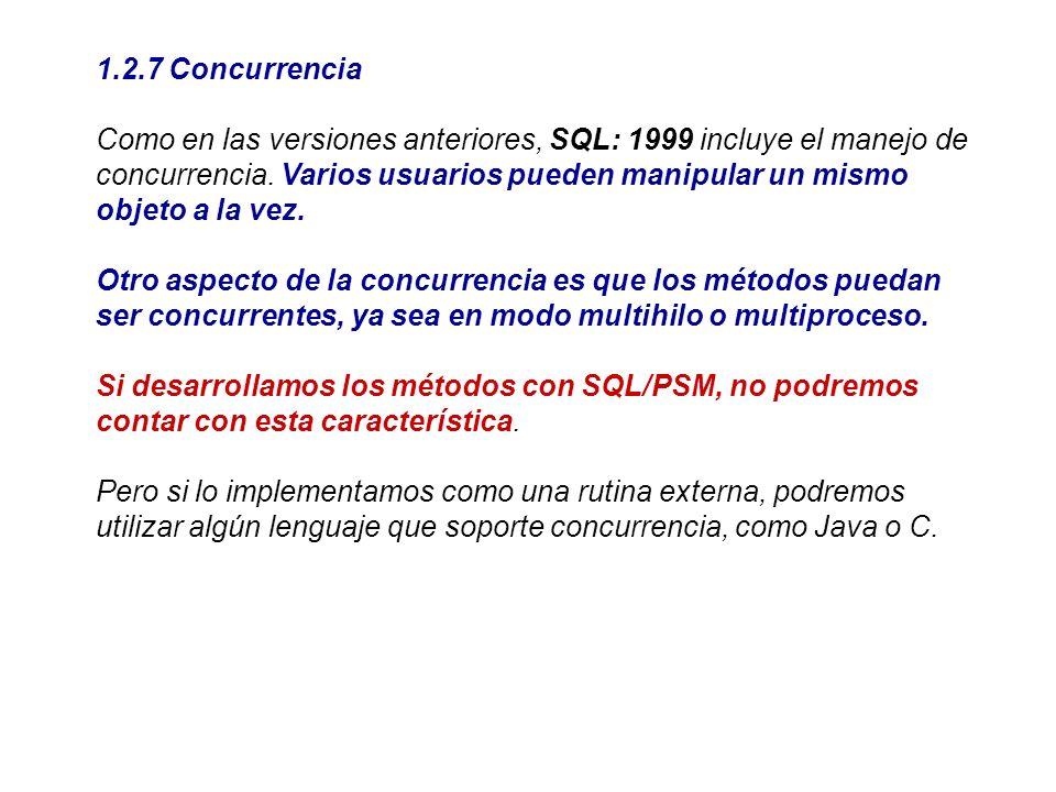 1.2.7 Concurrencia Como en las versiones anteriores, SQL: 1999 incluye el manejo de concurrencia. Varios usuarios pueden manipular un mismo objeto a l