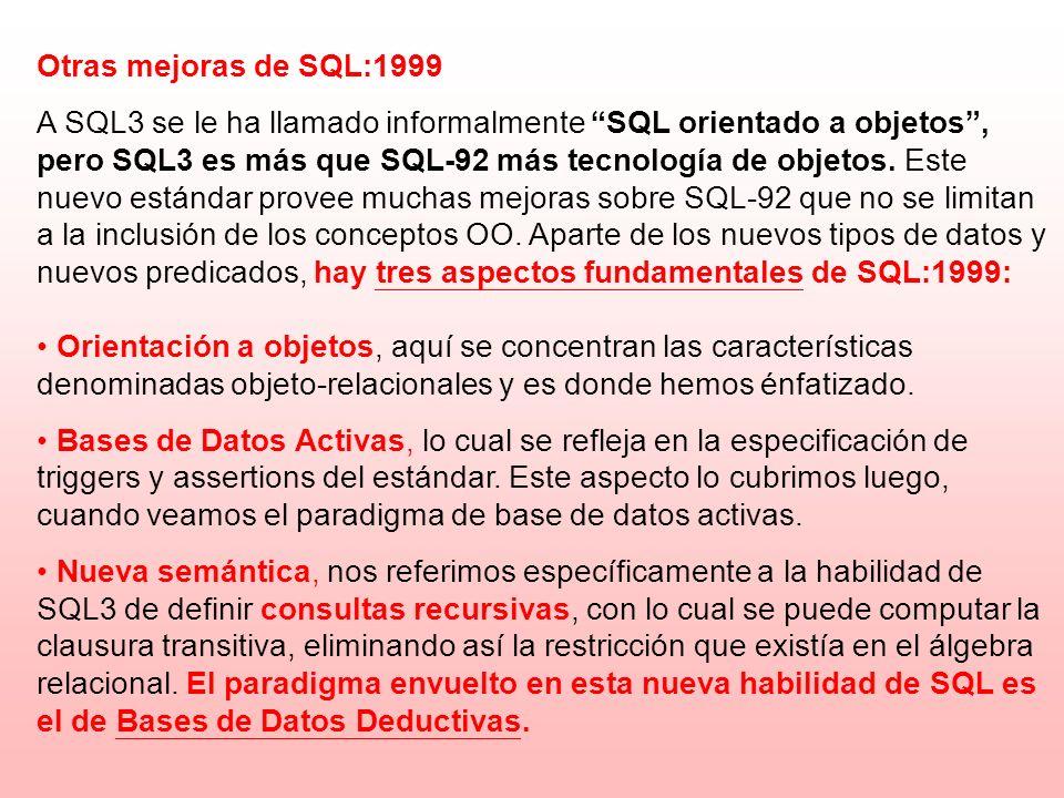 Otras mejoras de SQL:1999 A SQL3 se le ha llamado informalmente SQL orientado a objetos, pero SQL3 es más que SQL-92 más tecnología de objetos. Este n