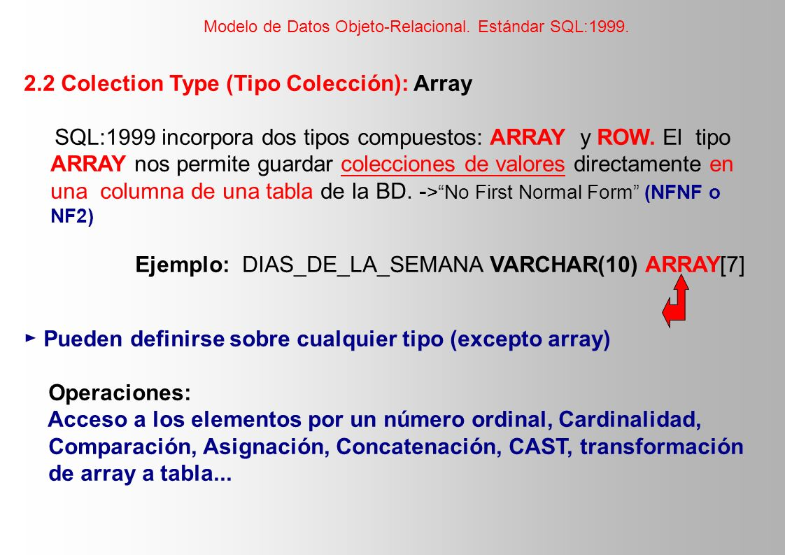 2.2 Colection Type (Tipo Colección): Array SQL:1999 incorpora dos tipos compuestos: ARRAY y ROW. El tipo ARRAY nos permite guardar colecciones de valo