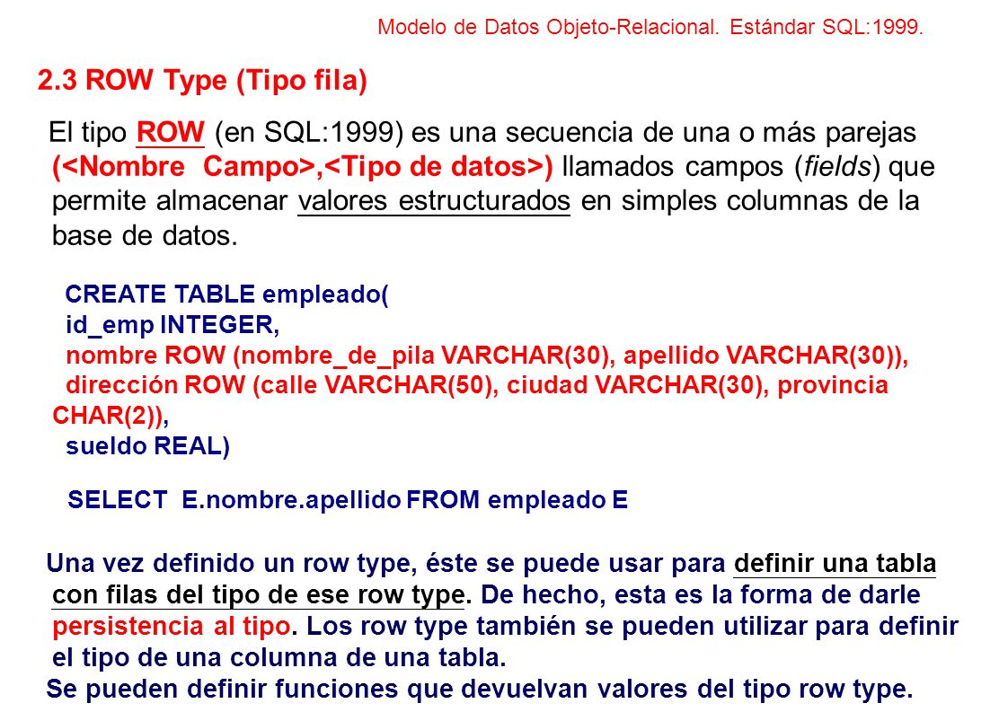 2.3 ROW Type (Tipo fila) El tipo ROW (en SQL:1999) es una secuencia de una o más parejas (, ) llamados campos (fields) que permite almacenar valores e