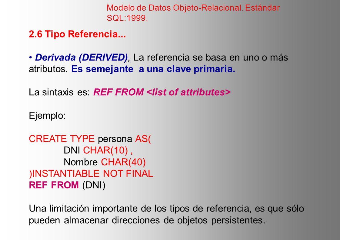 2.6 Tipo Referencia... Derivada (DERIVED), La referencia se basa en uno o más atributos. Es semejante a una clave primaria. La sintaxis es: REF FROM E
