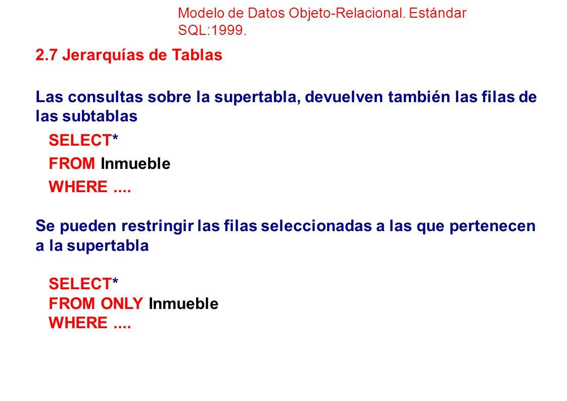 2.7 Jerarquías de Tablas Las consultas sobre la supertabla, devuelven también las filas de las subtablas SELECT* FROM Inmueble WHERE.... Se pueden res