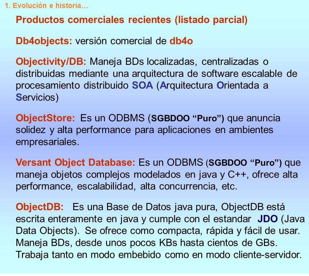 Productos comerciales recientes (continuación..) GemStone: Es un SGBDOO Puro que ofrece las características propias de un ODBMS y extiende algunas de ellas para abordar la persistencia de objetos de manera diferente a las BDs tradicionales.