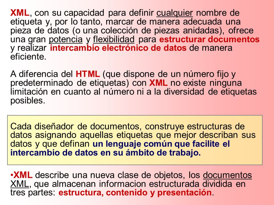 XML, con su capacidad para definir cualquier nombre de etiqueta y, por lo tanto, marcar de manera adecuada una pieza de datos (o una colección de piez